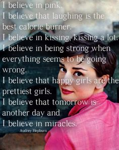 I believe in pink.  I believe that laughing is the best calorie burner.  I believe in kissing, kissing a lot.  I believe in being strong when everything seems to be going wrong.  I believe happy girls are the prettiest girls.  I believe tomorrow is another day and I believe in miracles.