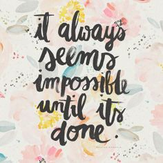 It always seems impossible until it's done.....