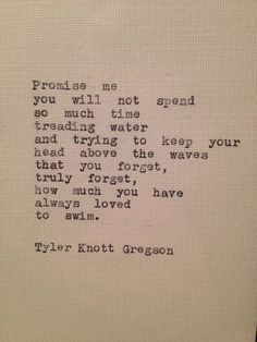 Promise me you will not spend so much time treading water and trying to keep your head above the waves that your forget, truly forget, how much you have always loved to swim.  -- tyler knot Greyson
