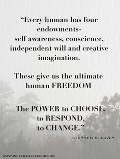 """""""Every human has four endowments—self awareness, conscience, independent will and creative imagination. These give us the ultimate human freedom. The power to choose, to respond, to change. Habit Quotes, Valentine's Day Quotes, Great Quotes, Life Quotes, Inspirational Quotes, Wisdom Quotes, Success Quotes, Stephen Covey Quotes, Seven Habits"""