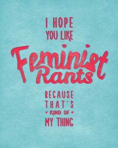 I hope you like feminist rants