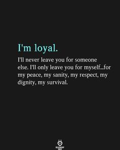 I'm loyal. I'll never leave you for someone else. I'll only leave you for myself...for my peace, my sanity, my respect, my dignity, my survival. Two People, Kinds Of People, Ill Never Leave You, Self Realization, Relationship Rules, Happy Quotes, Food For Thought, Clever, Weird