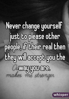 Never change yourself just to please other people, if their real then they will accept you the way you are.