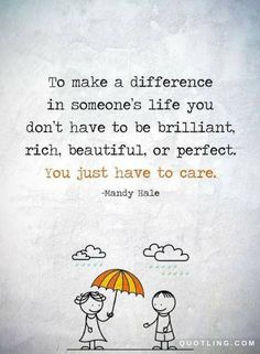 Quotes To make a difference in someone's life you don't have to be brilliant, rich, beautiful, or perfect. You just have to care.