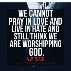 We cannot pray in love & live in hate and still think we are worshipping GOD. - A W Tozer Faith Quotes, Bible Quotes, Me Quotes, Aw Tozer Quotes, Mentor Quotes, Word Up, Religious Quotes, Spiritual Quotes, Spiritual Thoughts