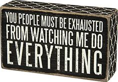 "Primitives by Kathy Box Sign ""You People Must Be Exhausted From Watching Me Do Everything"" Primitive Bathrooms, Primitive Kitchen, Primitive Country, Country Bathrooms, Sign Quotes, Me Quotes, Funny Quotes, Hilarious Sayings, Sign Sayings"