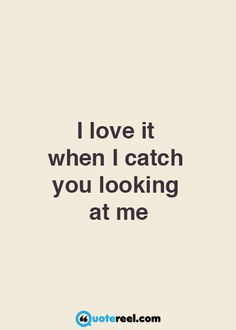I miss you looking at me...your eyes always told me you loved me