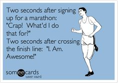 Two seconds after signing up for a marathon: 'Crap! What'd I do that for?' Two seconds after crossing the finish line: 'I. Am. Awesome!'