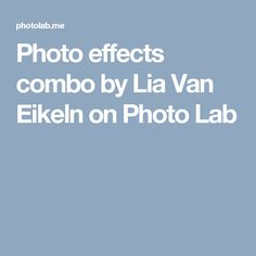 Photo effects combo by Lia Van Eikeln on Photo Lab