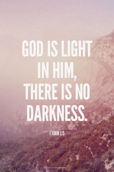 God is light in Him, there is no darkness. - 1 John 1:5
