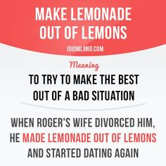 """Make lemonade out of lemons"" means ""to try to make the best out of a bad situation"". Example: When Roger's wife divorced him, he made lemonade out of lemons and started dating again. Slang English, English Phrases, English Idioms, English Lessons, English Grammar, Teaching English, English Vocabulary Words, Learn English Words, Grammar And Vocabulary"