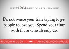 Relationship Rule 1204: Don't waste your time trying to get people to love you. Spend your time with those who already do.