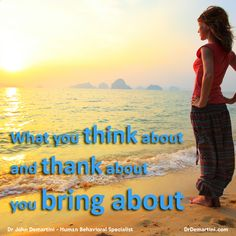 What You Think About & Thank About You Bring About!     Dr John Demartini         www.DrDemartini.com www.facebook.com/drjohndemartini