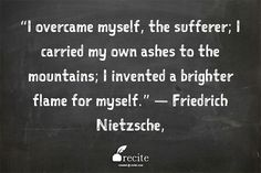 """I overcame myself, the sufferer; I carried my own ashes to the mountains; I invented a brighter flame for myself."" —   Friedrich Nietzsche, - Quote From Recite.com #RECITE #QUOTE"