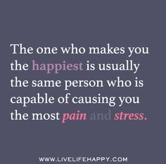 The one who makes you the happiest is usually the same person who is capable of causing you the most pain and stress.