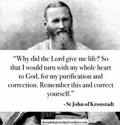 """Why did the Lord give me life? So that I would turn with my whole heart to God, for my purification and correction. Remember this and correct yourself."" - St John of Kronstadt #orthodoxquotes #orthodoxy #christianquotes #stjohnofkronstadt #stjohnofkronstadtquotes #throughthegraceofgod"