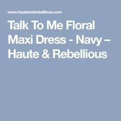 Talk To Me Floral Maxi Dress - Navy – Haute & Rebellious