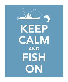 Keep Calm & Fish On - YES!