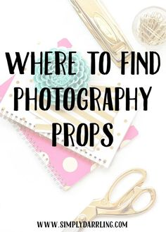 Where to Find Photography Props - great tips for bloggers!