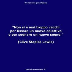 """""""Non si è mai troppo vecchi per fissare un nuovo obiettivo o per sognare un nuovo sogno."""" (Clive Staples Lewis)"""