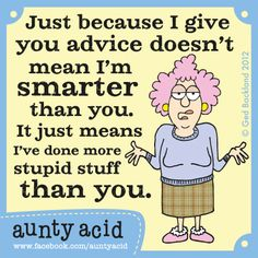 Aunty Acid Advice (Dont forget to check out your daily FREE, brand NEW Aunty Acid GOCOMIC today http://www.gocomics.com/aunty-acid/2013/06/02)