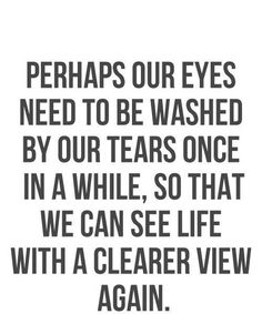 Perhaps our eyes need to be washed by our tears once in a while,so that we can see life with a clearer view again.