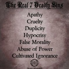 The Real 7 Deadly Sins - Cultivated Ignorance is the worst of all.  There is no excuse in this day and age for people to work at being stupid and uninformed. And I mean devoid of ability to think independently, to grasp real facts and not that swill that passes as entertainment from Fox. You are after all entitled to your own opinions, but not your own facts.