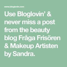 Use Bloglovin' & never miss a post from the beauty blog Fråga Frisören & Makeup Artisten by Sandra.