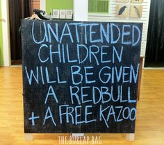 Unattended children will be given a Redbull and a free kazoo