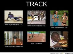 Ok not track because I'm a grown up, but running in general.. Yep, that's what society thinks I do and what I really do...