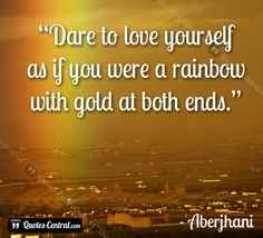 """The Dare to Love Yourself Positive Self-Esteem Movement:  """"Dare to love yourself  as if you were a rainbow with gold at both ends. ~ Aberjhani from the books The River of Winged Dreams and Journey through the Power of the Rainbow. Quotes. Rainbows. Gold. Quotes for the New Year. Art graphic by Quotes-Central.com"""