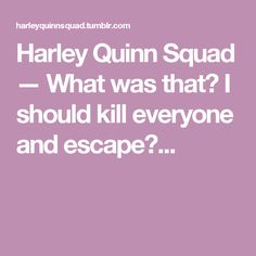 Harley Quinn Squad — What was that? I should kill everyone and escape?...