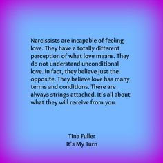 Narcissists are incapable of feeling love. They have a totally different perception of what love means. They do not understand unconditional love. In fact, they believe just the opposite. They believe love has many terms and conditions. There are always strings attached. It's all about what they will receive from you. Tina Fuller, author of It's My Turn, now available in the bookstore at http://astore.amazon.com/nmfb-20/detail/1300653787