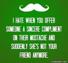 I hate when you offer someone a sincere compliment on their mustache and suddenly she's not your friend anymore.
