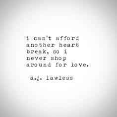 I can't afford another heartbreak, so I never shop around for love. - A.J. Lawless