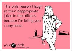 The only reason I laugh at your inappropriate jokes in the office is because I'm killing you in my mind.