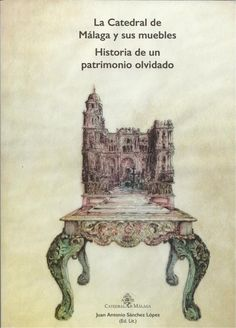 La Catedral de Málaga y sus muebles : historia de un patrimonio olvidado / Juan Antonio Sánchez López (editor literario) Publicación[Málaga] : Catedral de Málaga, D.L. 2014