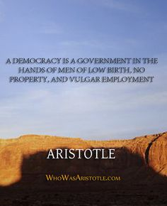 """A democracy is a government in the hands of men of low birth, no property, and vulgar employment."" - Aristotle   http://whowasaristotle.com/?p=232"