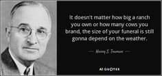 Harry S. Truman quote: It doesn't matter how big a ranch you own or...