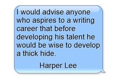 I would advise anyone who aspires to a writing career that before developing his talent he would be wise to develop a thick hide.