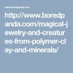 http://www.boredpanda.com/magical-jewelry-and-creatures-from-polymer-clay-and-minerals/