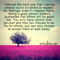 thinking it's time to walk away. Nobody should have to settle for being disrespected. You know they aren't going to change... unless they really want to. So why cater to their bad behavior; when you can surely do so much better??