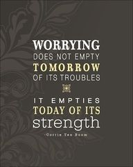 Worrying does not empty tomorrow of its troubles. It empties today of its strenght. (Corrie Ten Boom)