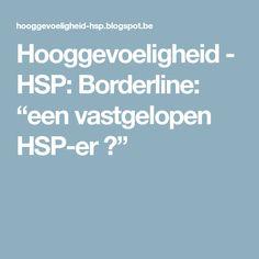 """Hooggevoeligheid - HSP: Borderline: """"een vastgelopen HSP-er ?"""""""
