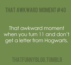 that awkward moment when you turn 11 and don't get a letter from Hogwarts. #hp: