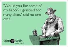 'Would you like some of my bacon? I grabbed too many slices.' said no one ever.