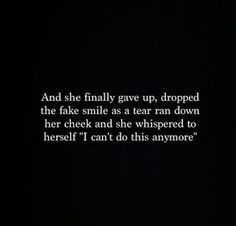 "Fake People Quotes And Fake Friends Sayings - Page 2 of 7 And she finally gave up, dropped the fake smile as a tear ran down her cheek and she whispered to herself ""I can't do this anymore. Moving On Quotes, All Quotes, True Quotes, Great Quotes, Quotes To Live By, Qoutes, Inspirational Quotes, I Give Up Quotes, Stressed Out Quotes"