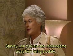 This is exactly why im Dorothy from golden girls. Ahhh i love her!