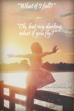 """""What if I fall?"" Oh, but my darling, what if you fly?"""