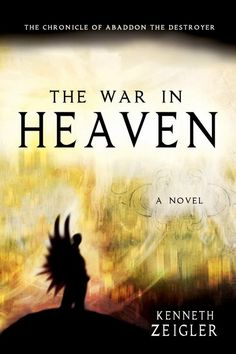 The War in Heaven: The Chronicle of Abaddon the Destroyer (Tears of Heaven)  by Kenneth Zeigler  #Heaven  Satan and his minions have declared war on the most beautiful planet in the universe his purpose is to depose Michael the archangel and become second only to God in command of all creation...